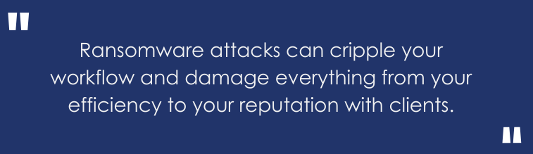 ransomware attacks can cripple your workflow and damage everything from your efficiency to your reputation with clients.