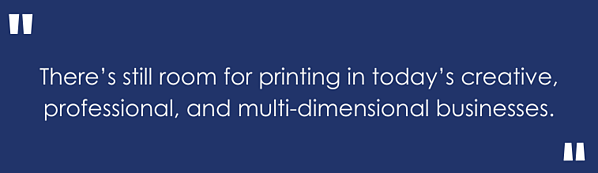 there's still room for printing in today's creative, professional and multi-dimensional businesses