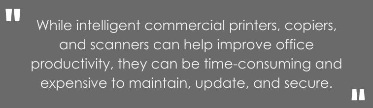 While intelligent commercial printers, copiers, and scanners can help improve office productivity, they can be time-consuming and expensive to maintain, update, and secure.