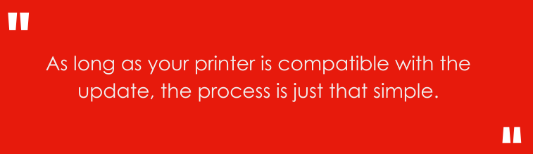 As long as your printer compatible with the update, the process is just that simple.